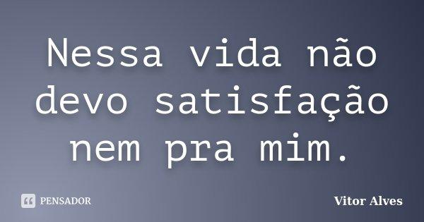 Nessa vida não devo satisfação nem pra mim.... Frase de Vitor Alves.