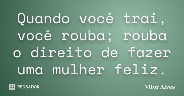 Quando você trai, você rouba; rouba o direito de fazer uma mulher feliz.... Frase de Vitor Alves.