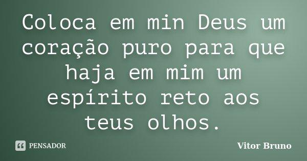 Coloca em min Deus um coração puro para que haja em mim um espírito reto aos teus olhos.... Frase de Vitor Bruno.
