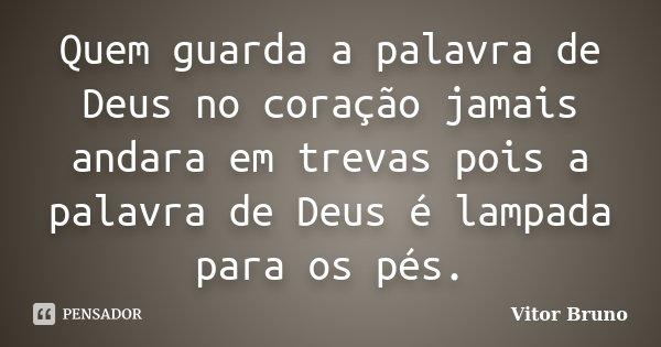 Quem guarda a palavra de Deus no coração jamais andara em trevas pois a palavra de Deus é lampada para os pés.... Frase de Vitor Bruno.
