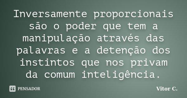 Inversamente proporcionais são o poder que tem a manipulação através das palavras e a detenção dos instintos que nos privam da comum inteligência.... Frase de Vitor C..