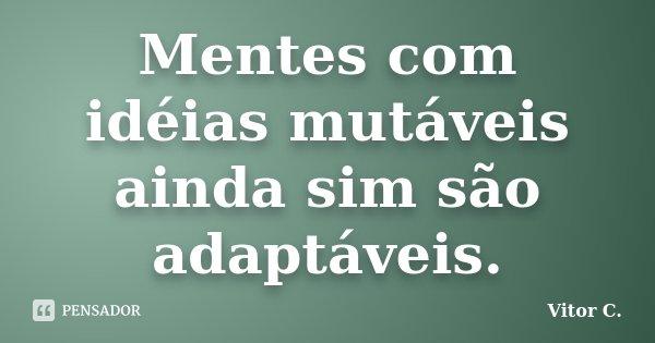 Mentes com idéias mutáveis ainda sim são adaptáveis.... Frase de Vitor C..