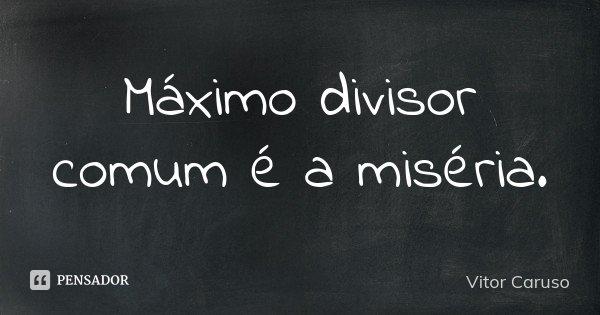 Máximo divisor comum é a miséria.... Frase de Vitor Caruso.