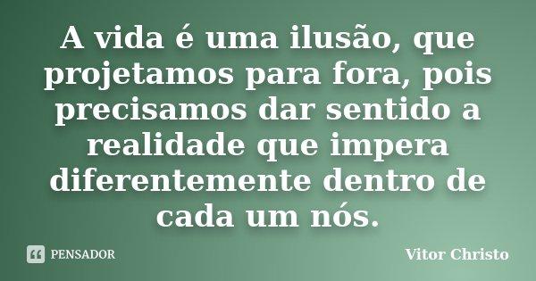 A vida é uma ilusão, que projetamos para fora, pois precisamos dar sentido a realidade que impera diferentemente dentro de cada um nós.... Frase de Vitor Christo.