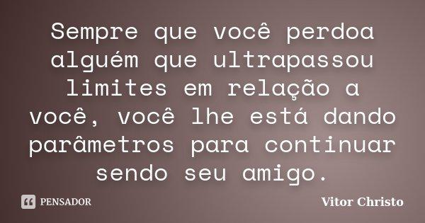 Sempre que você perdoa alguém que ultrapassou limites em relação a você, você lhe está dando parâmetros para continuar sendo seu amigo.... Frase de Vitor Christo.