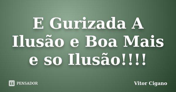 E Gurizada A Ilusão e Boa Mais e so Ilusão!!!!... Frase de Vitor Cigano.