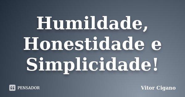 Humildade, Honestidade e Simplicidade!... Frase de Vitor Cigano.
