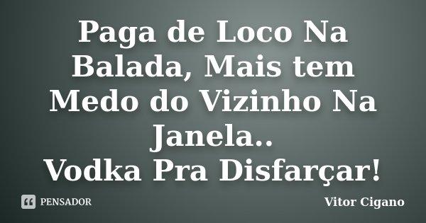 Paga de Loco Na Balada, Mais tem Medo do Vizinho Na Janela.. Vodka Pra Disfarçar!... Frase de Vitor Cigano.