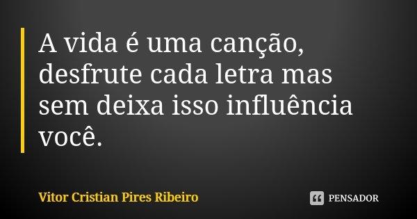 A vida é uma canção, desfrute cada letra mas sem deixa isso influência você.... Frase de Vitor Cristian Pires Ribeiro.