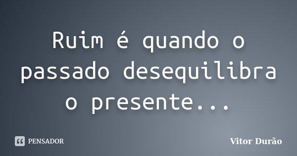 Ruim é quando o passado desequilibra o presente...... Frase de Vitor Durão.
