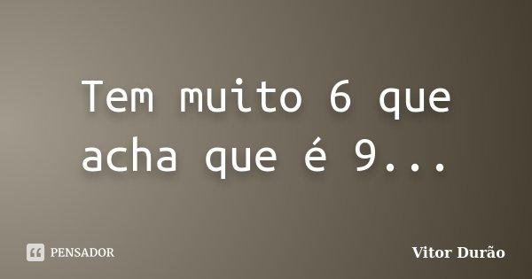 Tem muito 6 que acha que é 9...... Frase de Vitor Durão.
