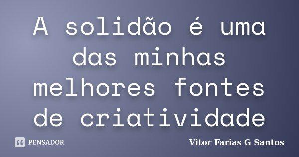A solidão é uma das minhas melhores fontes de criatividade... Frase de Vitor Farias G Santos.