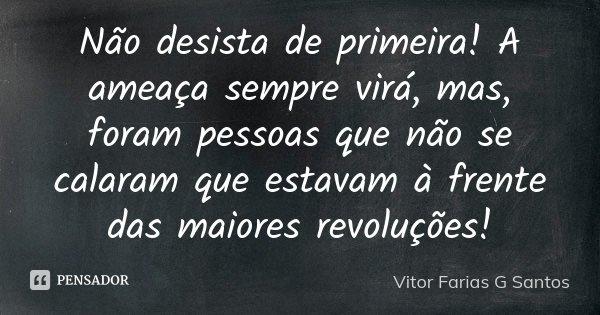 Não desista de primeira! A ameaça sempre virá, mas, foram pessoas que não se calaram que estavam à frente das maiores revoluções!... Frase de Vitor Farias G Santos.