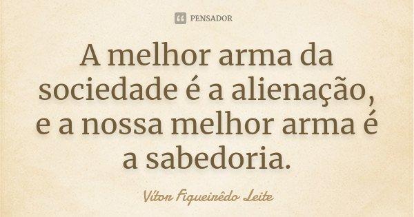 A melhor arma da sociedade é a alienação e a nossa melhor arma é a sabedoria.... Frase de Vítor Figueirêdo Leite.
