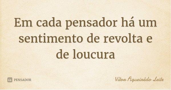 Em cada pensador há um sentimento de revolta e de loucura... Frase de Vítor Figueirêdo Leite.