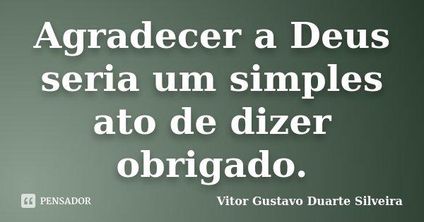 Agradecer a Deus seria um simples ato de dizer obrigado.... Frase de Vitor Gustavo Duarte Silveira.