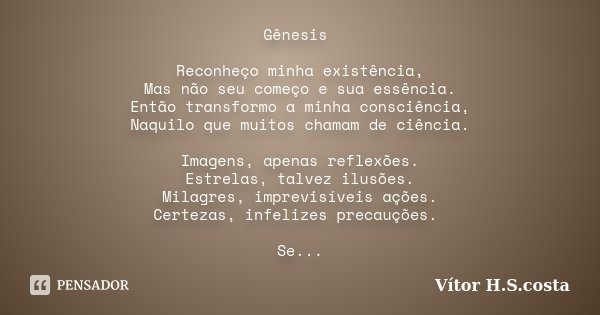 Gênesis Reconheço minha existência, Mas não seu começo e sua essência. Então transformo a minha consciência, Naquilo que muitos chamam de ciência. Imagens, apen... Frase de Vítor H.S.costa.