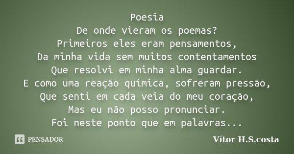 Poesia De onde vieram os poemas? Primeiros eles eram pensamentos, Da minha vida sem muitos contentamentos Que resolvi em minha alma guardar. E como uma reação q... Frase de Vítor H.S.costa.