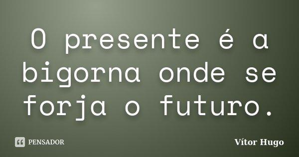 O presente é a bigorna onde se forja o futuro.... Frase de Vítor Hugo.