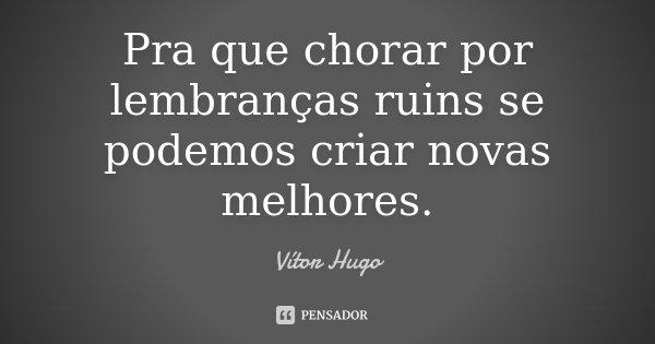 Pra que chorar por lembranças ruins se podemos criar novas melhores.... Frase de Vitor Hugo.