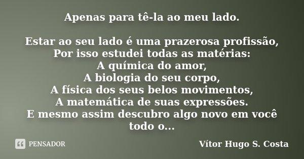 Apenas para tê-la ao meu lado. Estar ao seu lado é uma prazerosa profissão, Por isso estudei todas as matérias: A química do amor, A biologia do seu corpo, A fí... Frase de Vítor Hugo S. Costa.