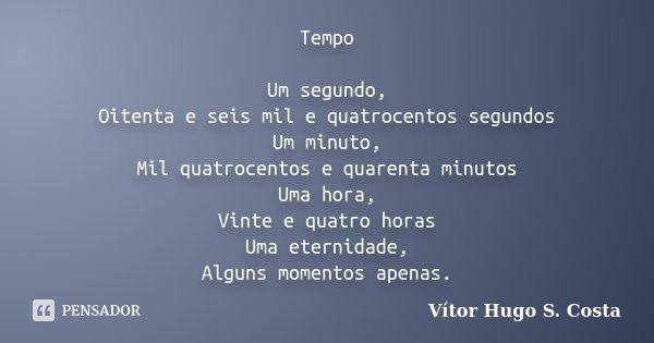Tempo Um segundo, Oitenta e seis mil e quatrocentos segundos Um minuto, Mil quatrocentos e quarenta minutos Uma hora, Vinte e quatro horas Uma eternidade, Algun... Frase de Vítor Hugo S. Costa.