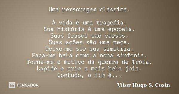 Uma personagem clássica. A vida é uma tragédia. Sua história é uma epopeia. Suas frases são versos. Suas ações são uma peça. Deixe-me ser sua simetria. Faça-me ... Frase de Vítor Hugo S. Costa.