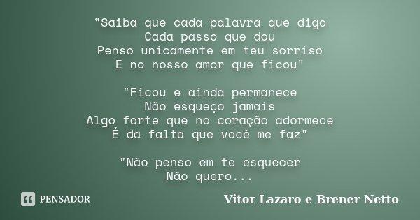 """""""Saiba que cada palavra que digo Cada passo que dou Penso unicamente em teu sorriso E no nosso amor que ficou"""" """"Ficou e ainda permanece Não esque... Frase de Vitor Lazaro e Brener Netto."""