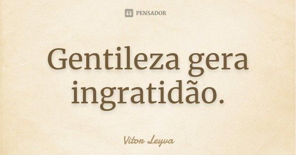 Gentileza gera ingratidão.... Frase de Vitor Leyva.