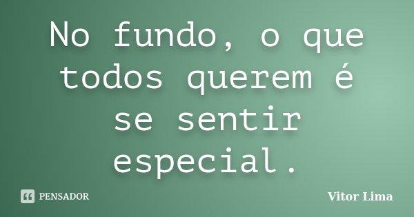 No fundo, o que todos querem é se sentir especial.... Frase de Vitor Lima.