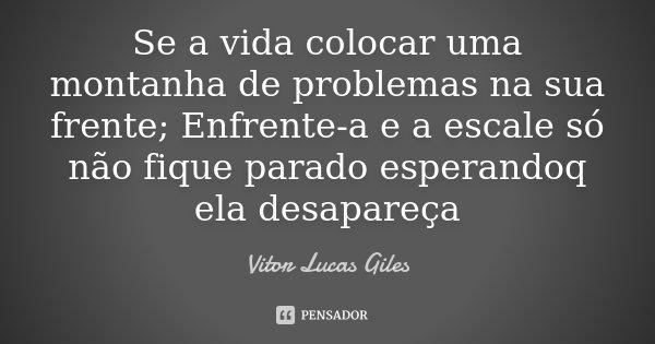 Se a vida colocar uma montanha de problemas na sua frente; Enfrente-a e a escale só não fique parado esperandoq ela desapareça... Frase de Vitor Lucas Giles.