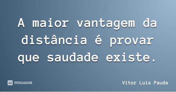 A maior vantagem da distância é provar que saudade existe.... Frase de Vitor Luis Pauda.