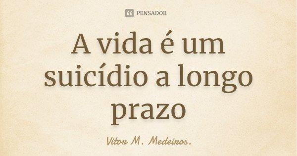 A vida é um suicídio a longo prazo... Frase de Vitor M. Medeiros..