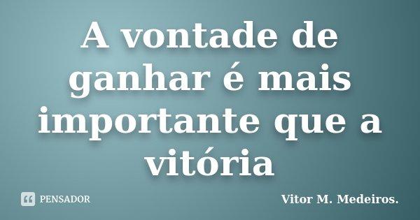 A vontade de ganhar é mais importante que a vitória... Frase de Vitor M. Medeiros.