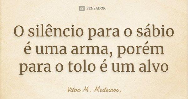 O silêncio para o sábio é uma arma, porém para o tolo é um alvo... Frase de Vitor M. Medeiros.