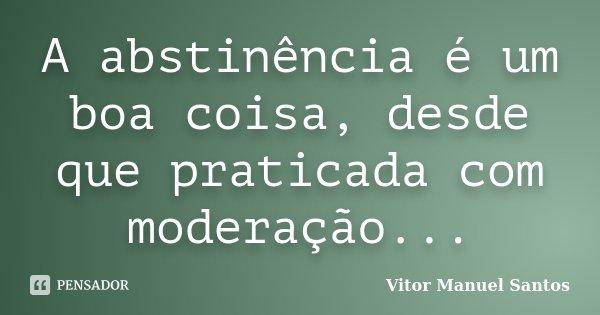 A abstinência é um boa coisa, desde que praticada com moderação...... Frase de Vitor Manuel Santos.