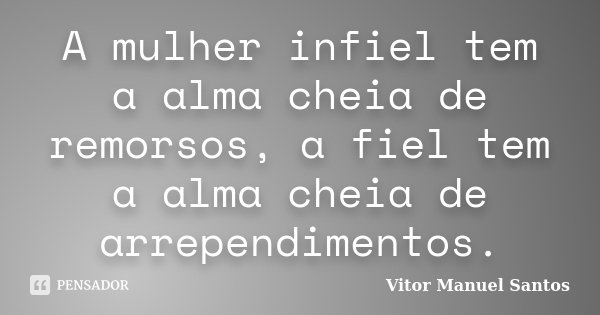 A mulher infiel tem a alma cheia de remorsos, a fiel tem a alma cheia de arrependimentos.... Frase de Vitor Manuel Santos.