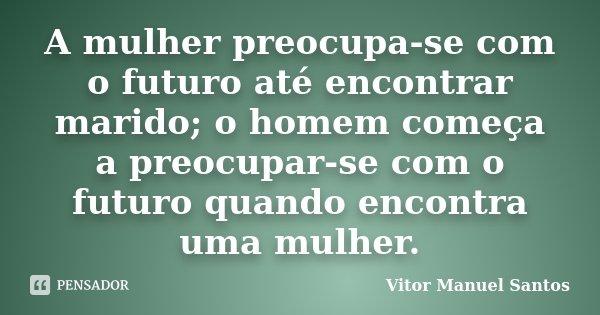 A mulher preocupa-se com o futuro até encontrar marido; o homem começa a preocupar-se com o futuro quando encontra uma mulher.... Frase de Vitor Manuel Santos.