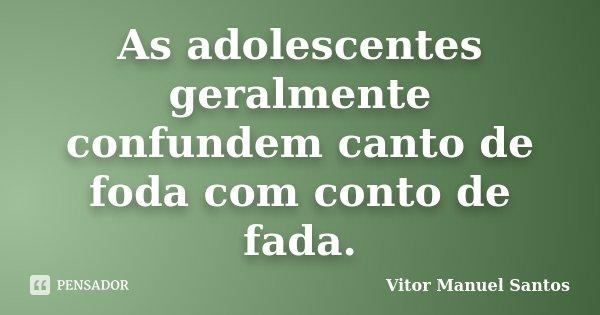 As adolescentes geralmente confundem canto de foda com conto de fada.... Frase de Vitor Manuel Santos.