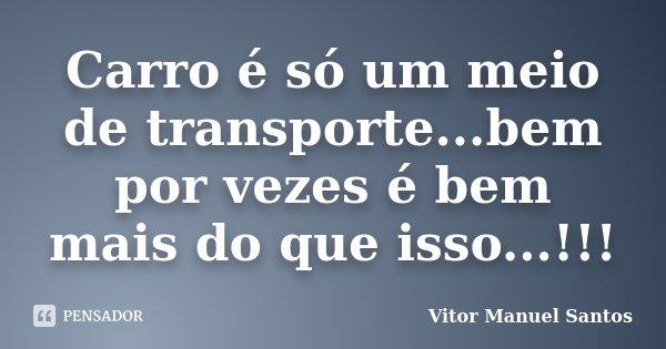 Carro é só um meio de transporte...bem por vezes é bem mais do que isso...!!!... Frase de Vitor Manuel Santos.