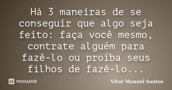 Há 3 maneiras de se conseguir que algo seja feito: faça você mesmo, contrate alguém para fazê-lo ou proíba seus filhos de fazê-lo...... Frase de Vitor Manuel Santos.