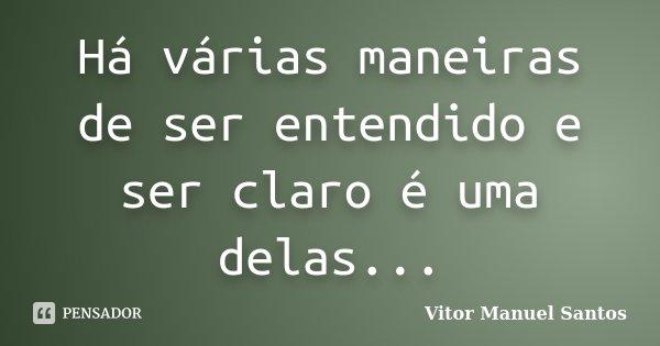 Há várias maneiras de ser entendido e ser claro é uma delas...... Frase de Vitor Manuel Santos.