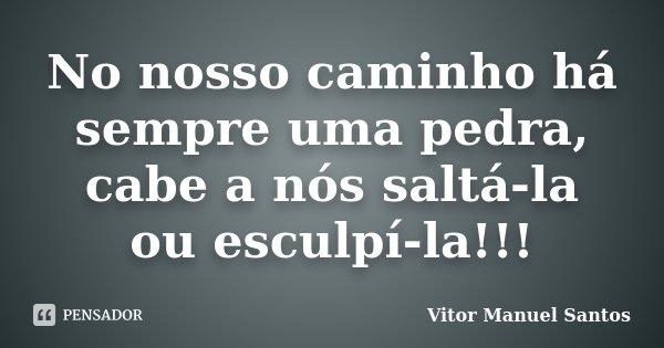 No nosso caminho há sempre uma pedra, cabe a nós saltá-la ou esculpí-la!!!... Frase de Vitor Manuel Santos.