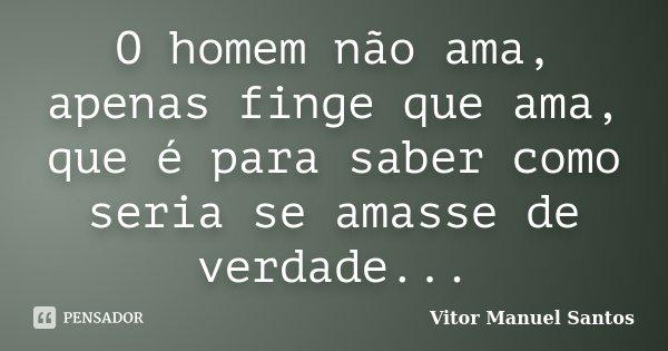 O homem não ama, apenas finge que ama, que é para saber como seria se amasse de verdade...... Frase de Vitor Manuel Santos.