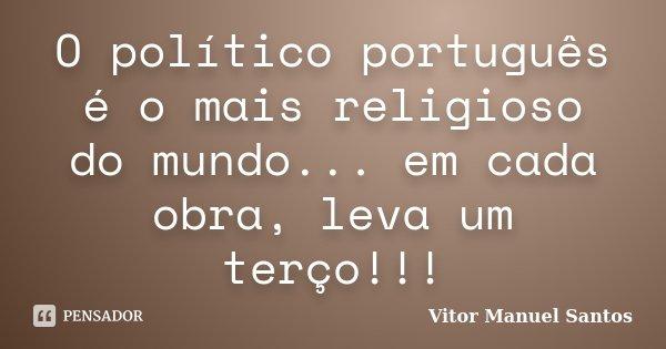 O político português é o mais religioso do mundo... em cada obra, leva um terço!!!... Frase de Vitor Manuel Santos.