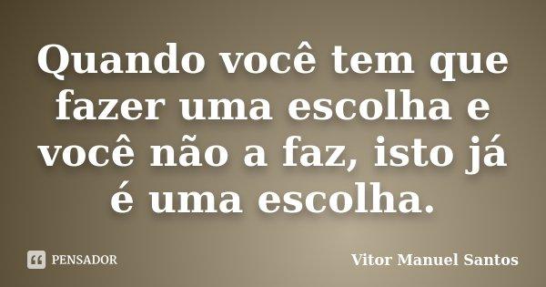 Quando você tem que fazer uma escolha e você não a faz, isto já é uma escolha.... Frase de Vitor Manuel Santos.