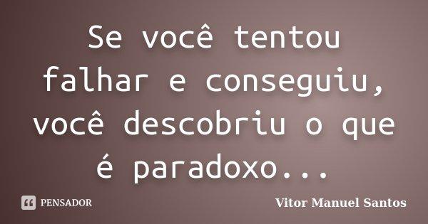 Se você tentou falhar e conseguiu, você descobriu o que é paradoxo...... Frase de Vitor Manuel Santos.