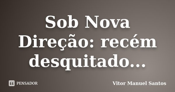 Sob Nova Direção: recém desquitado...... Frase de Vitor Manuel Santos.