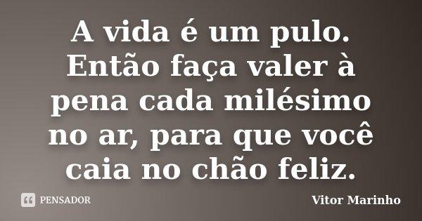 A vida é um pulo. Então faça valer à pena cada milésimo no ar, para que você caia no chão feliz.... Frase de Vitor Marinho.