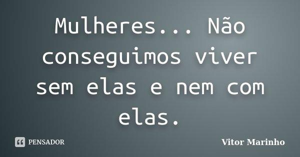 Mulheres... Não conseguimos viver sem elas e nem com elas.... Frase de Vitor Marinho.